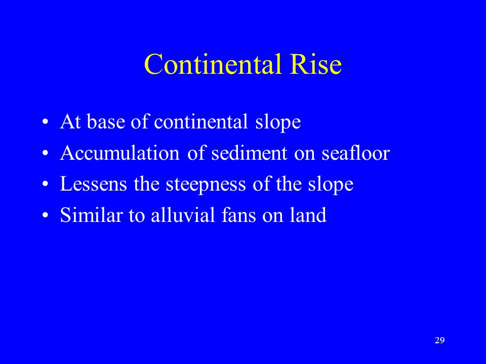 Continental Rise At base of continental slope Accumulation of sediment on seafloor Lessens the steepness of the slope Similar to alluvial fans on land 29