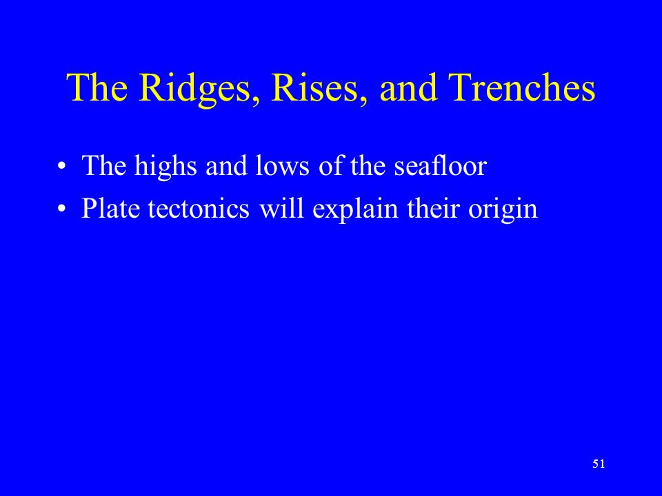 The Ridges, Rises, and Trenches The highs and lows of the seafloor Plate tectonics will explain their origin 51