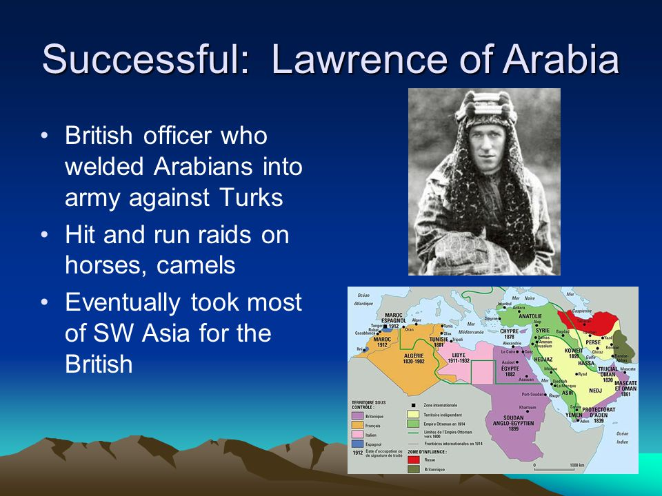 Successful: Lawrence of Arabia British officer who welded Arabians into army against Turks Hit and run raids on horses, camels Eventually took most of SW Asia for the British