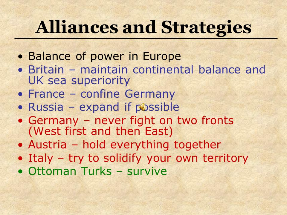 Alliances and Strategies Balance of power in Europe Britain – maintain continental balance and UK sea superiority France – confine Germany Russia – expand if possible Germany – never fight on two fronts (West first and then East) Austria – hold everything together Italy – try to solidify your own territory Ottoman Turks – survive