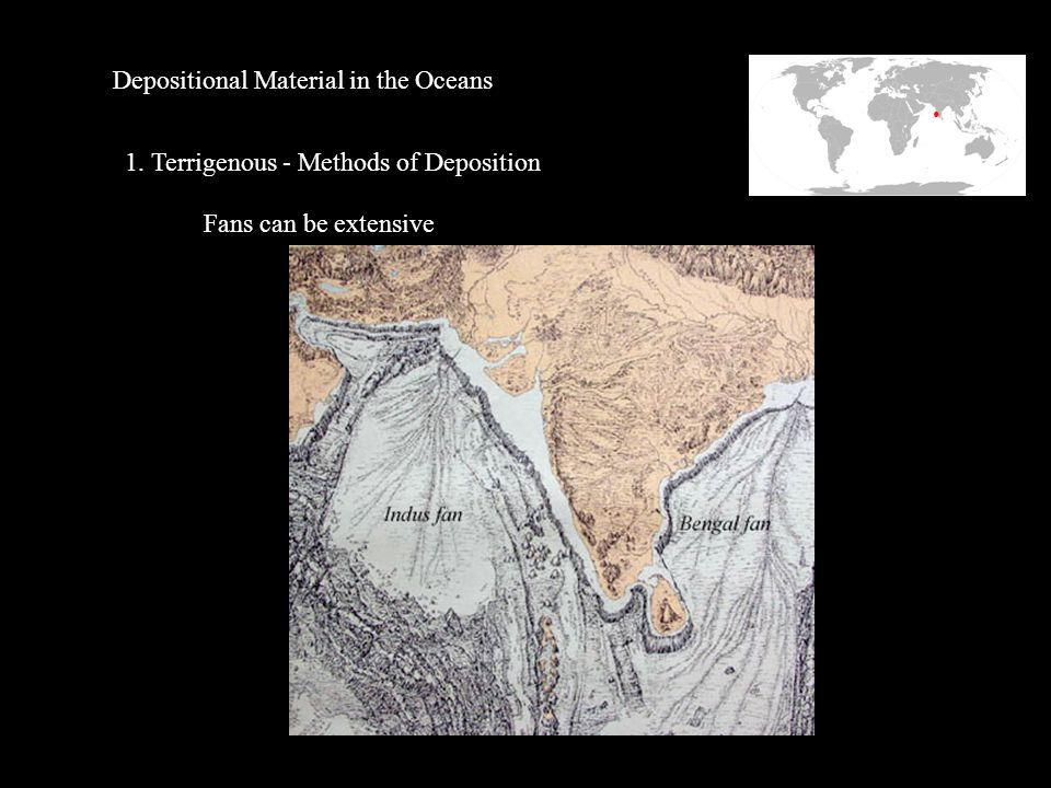Depositional Material in the Oceans 1. Terrigenous - Methods of Deposition Fans can be extensive