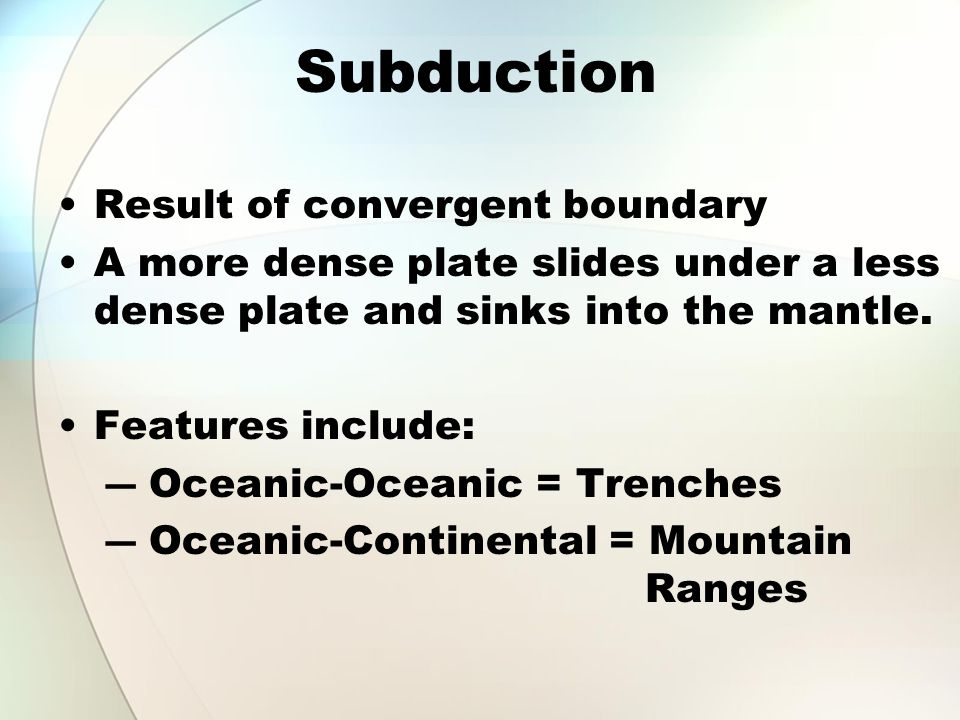 Subduction Result of convergent boundary A more dense plate slides under a less dense plate and sinks into the mantle. Features include: ― Oceanic-Oce