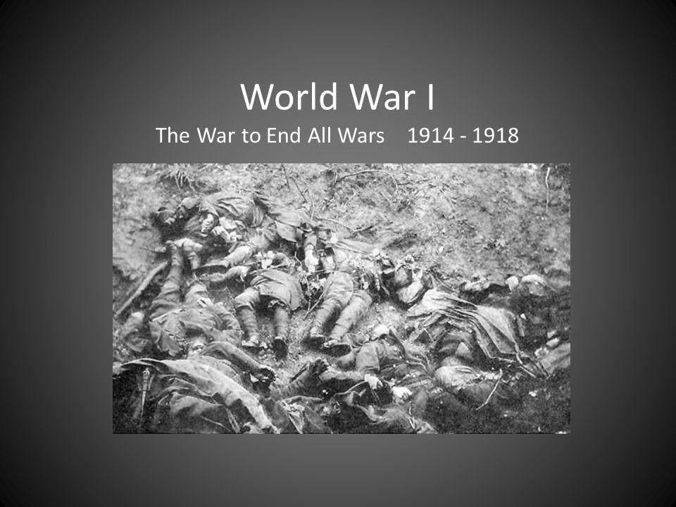 World War I The War to End All Wars 1914 - 1918