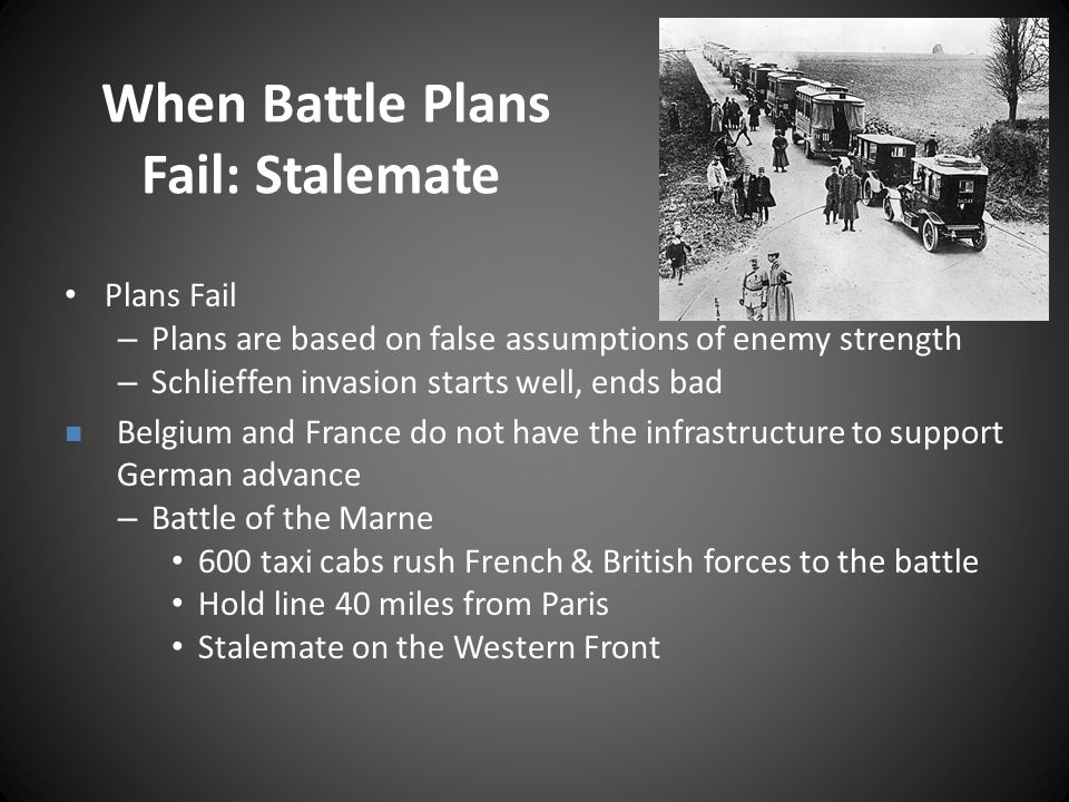 When Battle Plans Fail: Stalemate Plans Fail – Plans are based on false assumptions of enemy strength – Schlieffen invasion starts well, ends bad Belgium and France do not have the infrastructure to support German advance – Battle of the Marne 600 taxi cabs rush French & British forces to the battle Hold line 40 miles from Paris Stalemate on the Western Front
