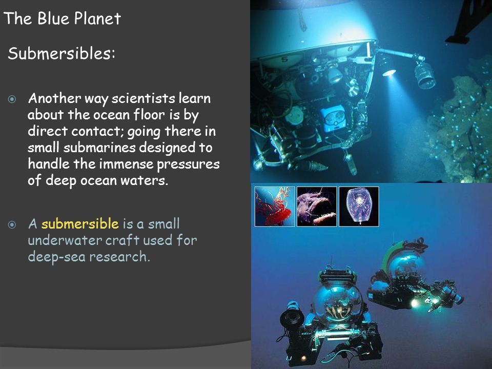 The Blue Planet Submersibles:  Another way scientists learn about the ocean floor is by direct contact; going there in small submarines designed to h