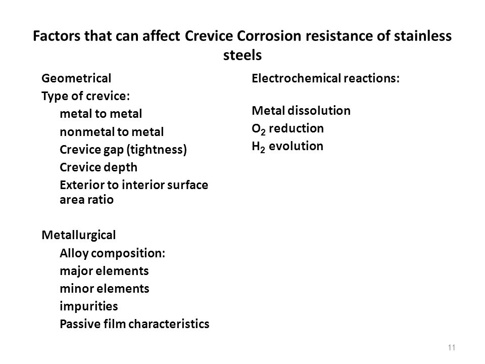 11 Factors that can affect Crevice Corrosion resistance of stainless steels Geometrical Type of crevice: metal to metal nonmetal to metal Crevice gap