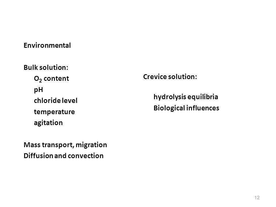 12 Environmental Bulk solution: O 2 content pH chloride level temperature agitation Mass transport, migration Diffusion and convection Crevice solutio