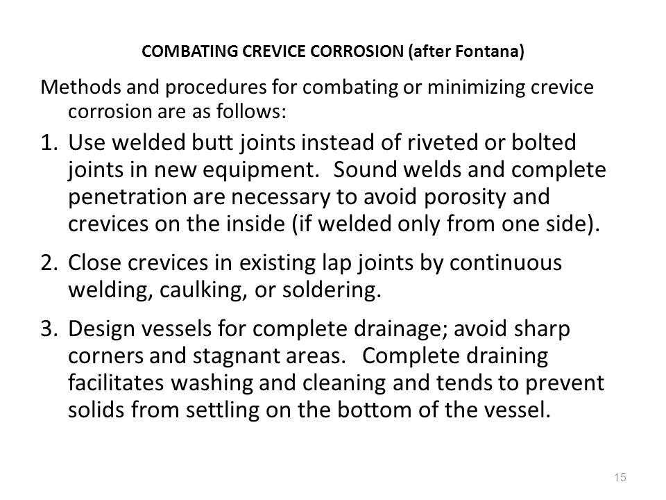 15 COMBATING CREVICE CORROSION (after Fontana) Methods and procedures for combating or minimizing crevice corrosion are as follows: 1.Use welded butt