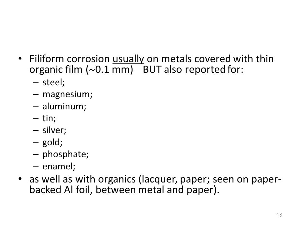 18 Filiform corrosion usually on metals covered with thin organic film (  0.1 mm) BUT also reported for: – steel; – magnesium; – aluminum; – tin; – s