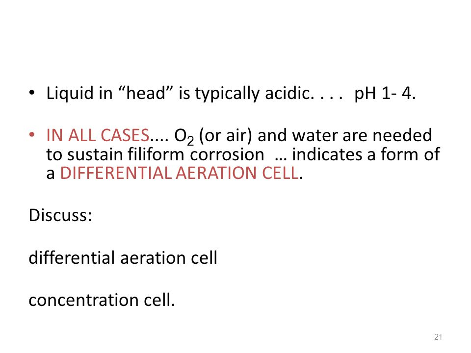 """21 Liquid in """"head"""" is typically acidic.... pH 1- 4. IN ALL CASES.... O 2 (or air) and water are needed to sustain filiform corrosion … indicates a fo"""