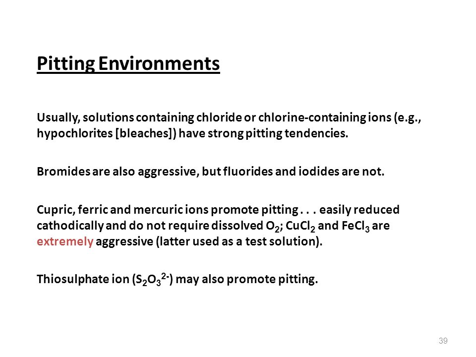 39 Pitting Environments Usually, solutions containing chloride or chlorine-containing ions (e.g., hypochlorites [bleaches]) have strong pitting tenden