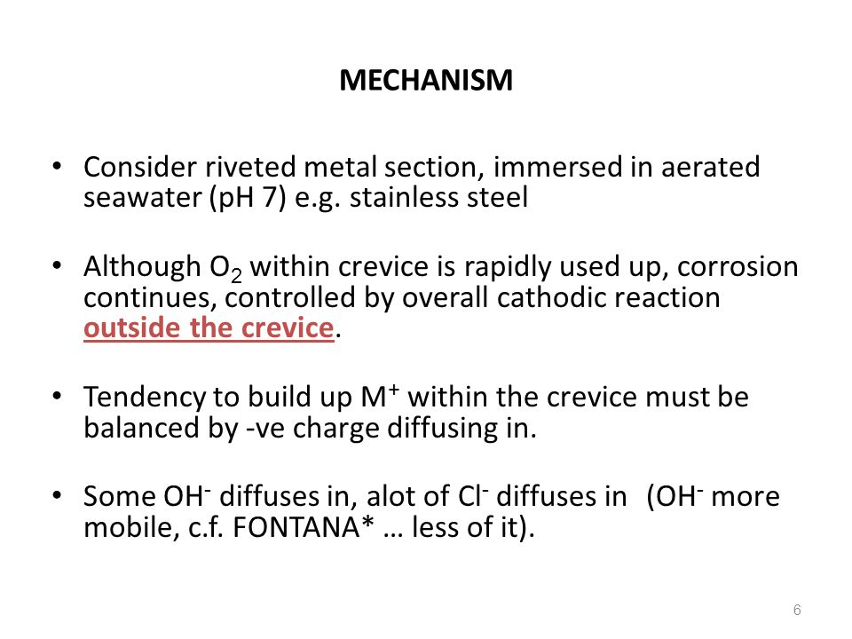 6 MECHANISM Consider riveted metal section, immersed in aerated seawater (pH 7) e.g. stainless steel Although O 2 within crevice is rapidly used up, c
