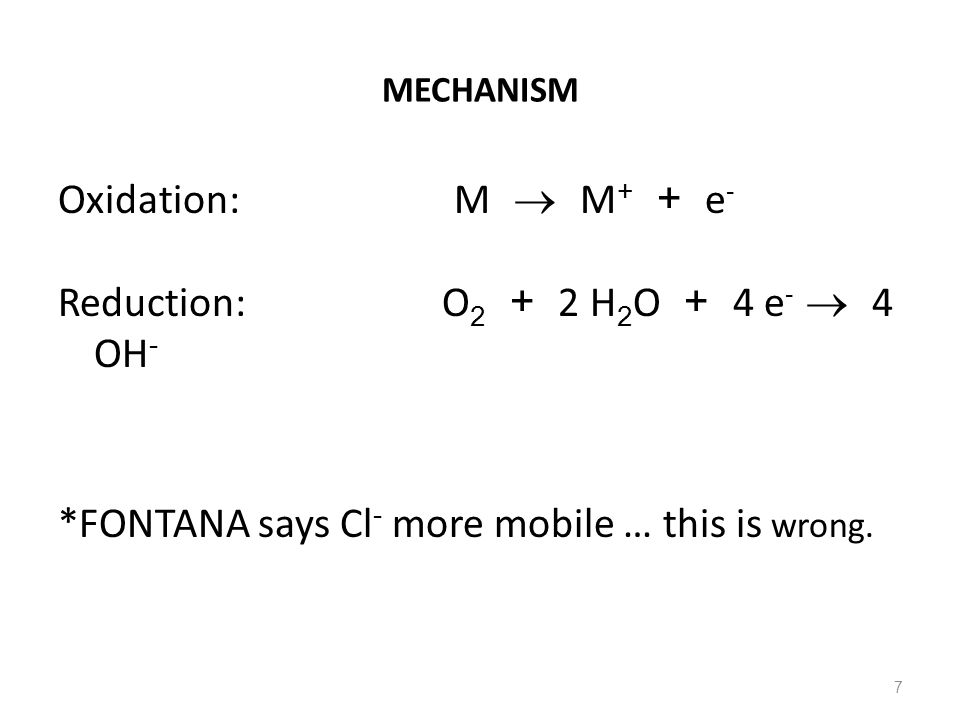 7 MECHANISM Oxidation: M  M + + e - Reduction: O 2 + 2 H 2 O + 4 e -  4 OH - *FONTANA says Cl - more mobile … this is wrong.