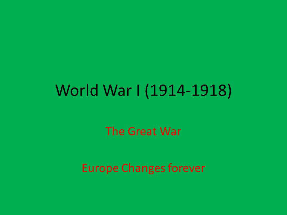 World War I (1914-1918) The Great War Europe Changes forever