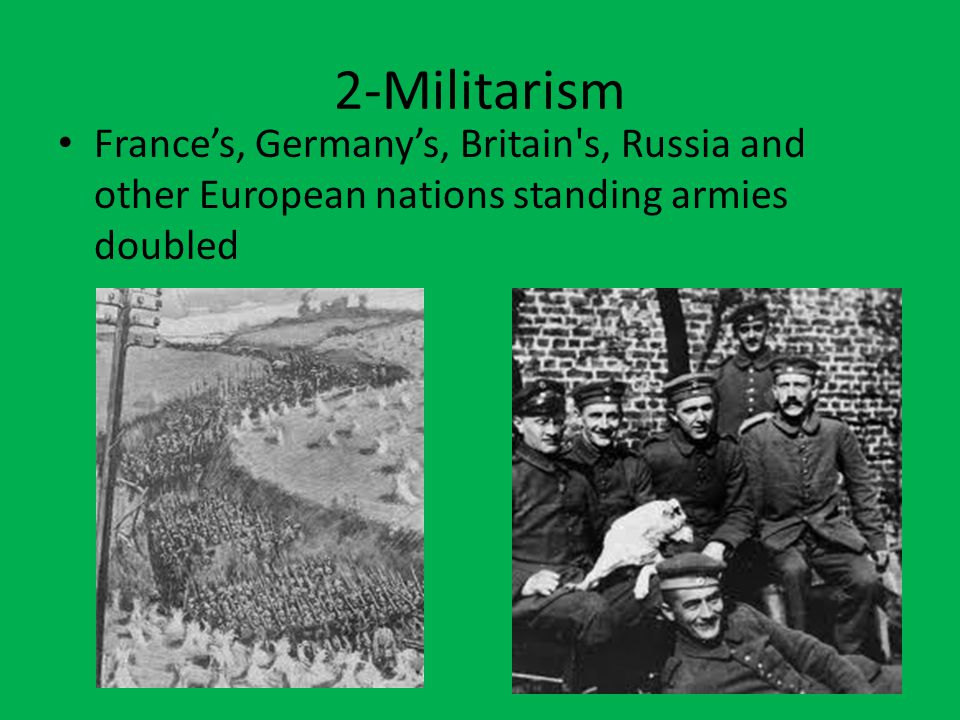 2-Militarism France's, Germany's, Britain's, Russia and other European nations standing armies doubled