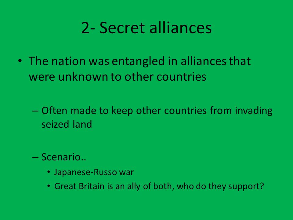 2- Secret alliances The nation was entangled in alliances that were unknown to other countries – Often made to keep other countries from invading seized land – Scenario..