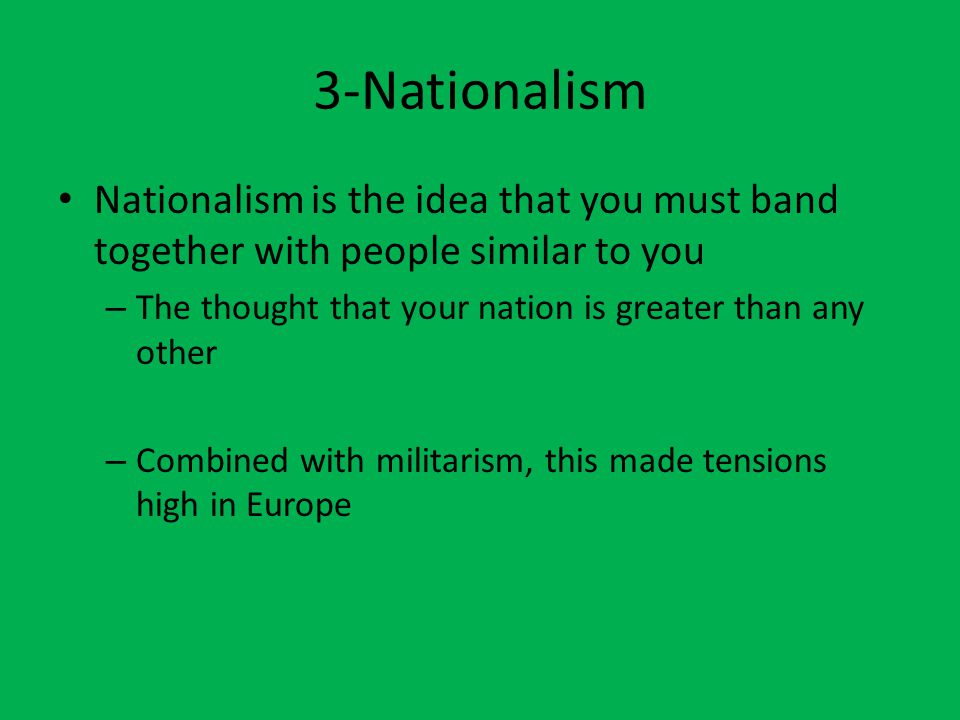 3-Nationalism Nationalism is the idea that you must band together with people similar to you – The thought that your nation is greater than any other