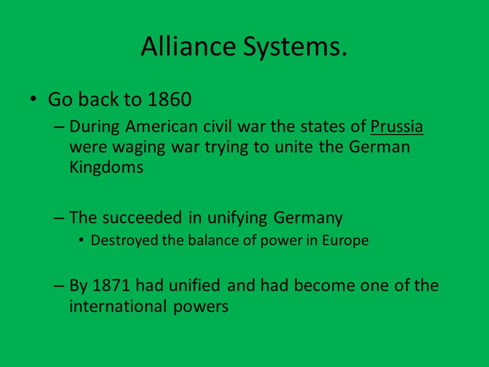 Alliance Systems. Go back to 1860 – During American civil war the states of Prussia were waging war trying to unite the German Kingdoms – The succeede