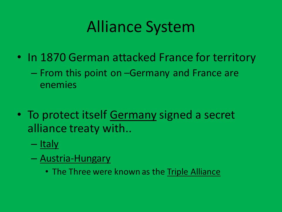 Alliance System In 1870 German attacked France for territory – From this point on –Germany and France are enemies To protect itself Germany signed a s