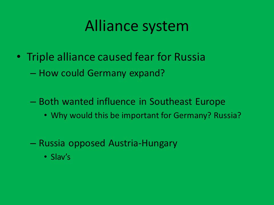 Alliance system Triple alliance caused fear for Russia – How could Germany expand? – Both wanted influence in Southeast Europe Why would this be impor