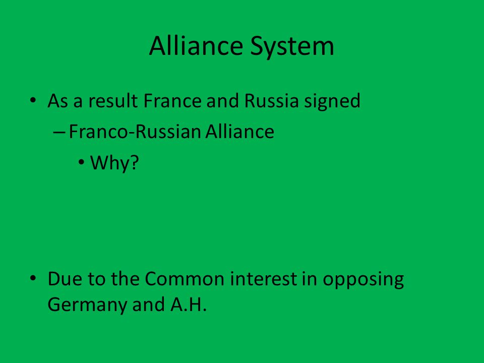 Alliance System As a result France and Russia signed – Franco-Russian Alliance Why.