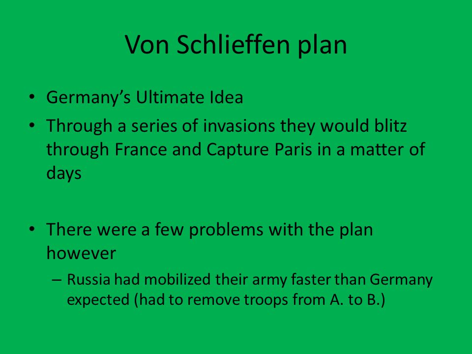 Von Schlieffen plan Germany's Ultimate Idea Through a series of invasions they would blitz through France and Capture Paris in a matter of days There