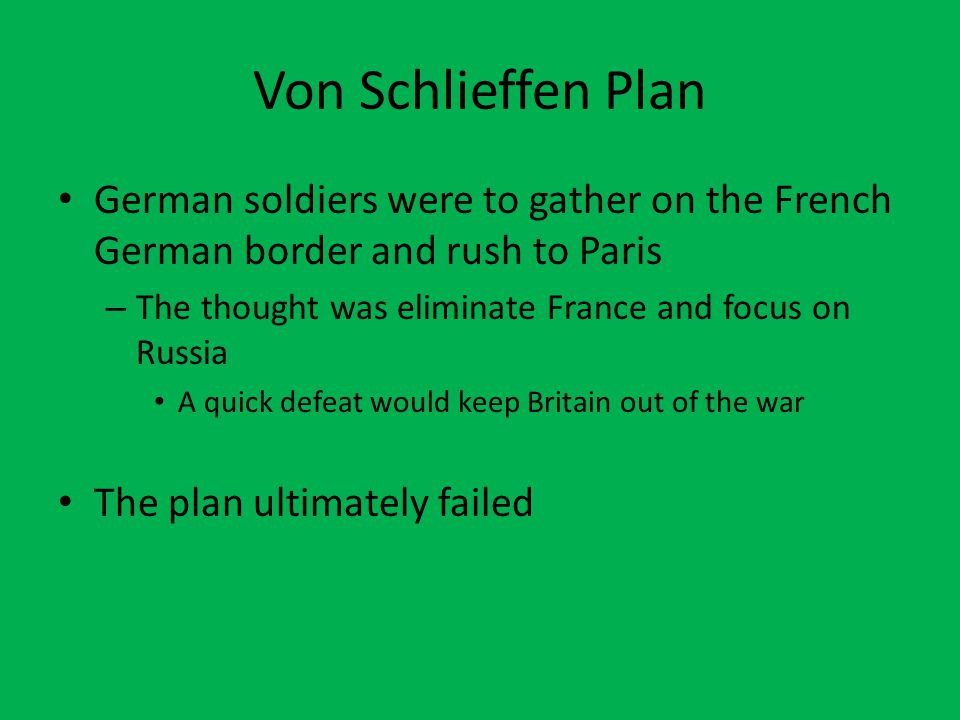 Von Schlieffen Plan German soldiers were to gather on the French German border and rush to Paris – The thought was eliminate France and focus on Russia A quick defeat would keep Britain out of the war The plan ultimately failed