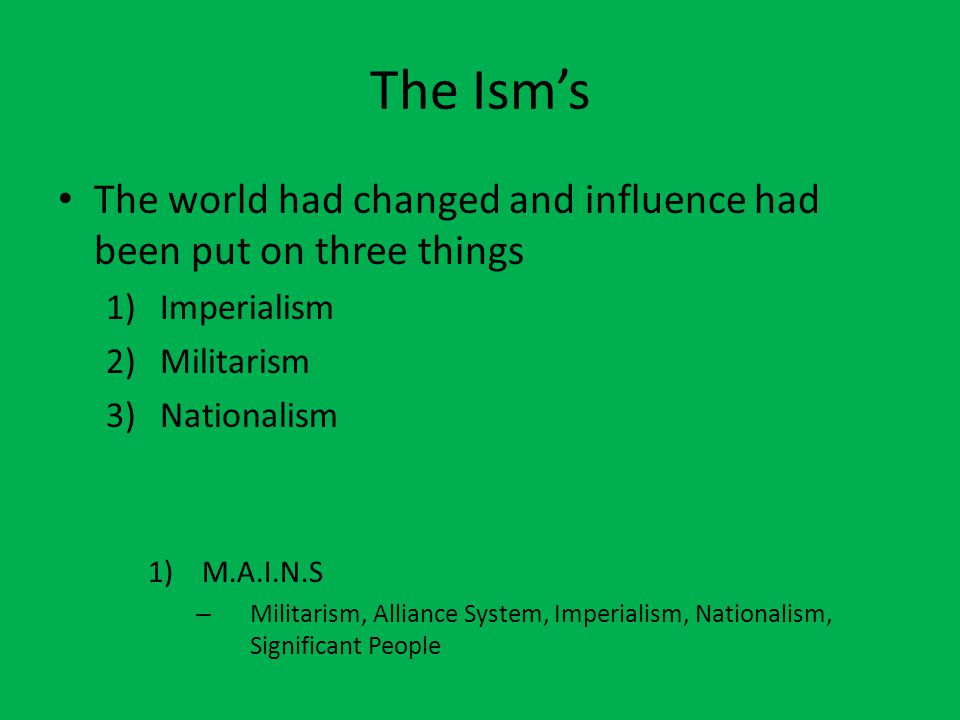 The Ism's The world had changed and influence had been put on three things 1)Imperialism 2)Militarism 3)Nationalism 1)M.A.I.N.S – Militarism, Alliance