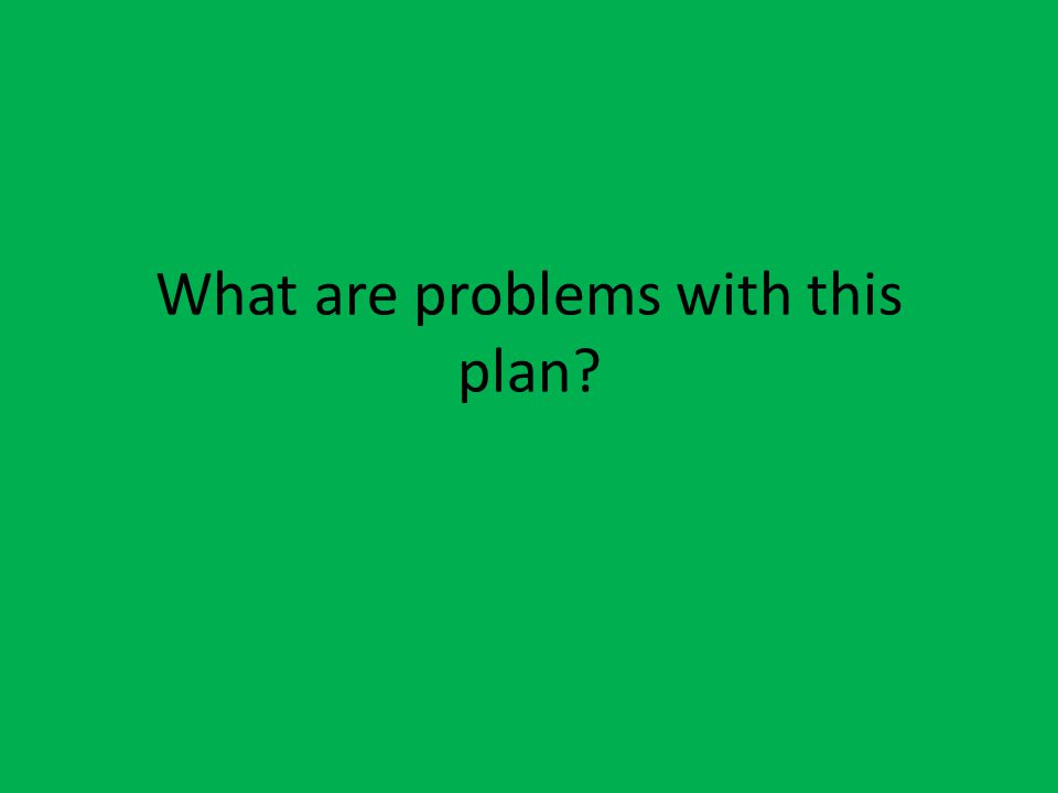 What are problems with this plan?