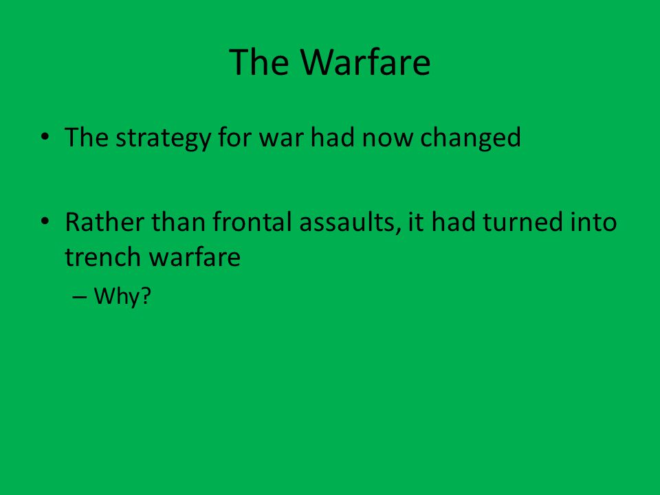 The Warfare The strategy for war had now changed Rather than frontal assaults, it had turned into trench warfare – Why?