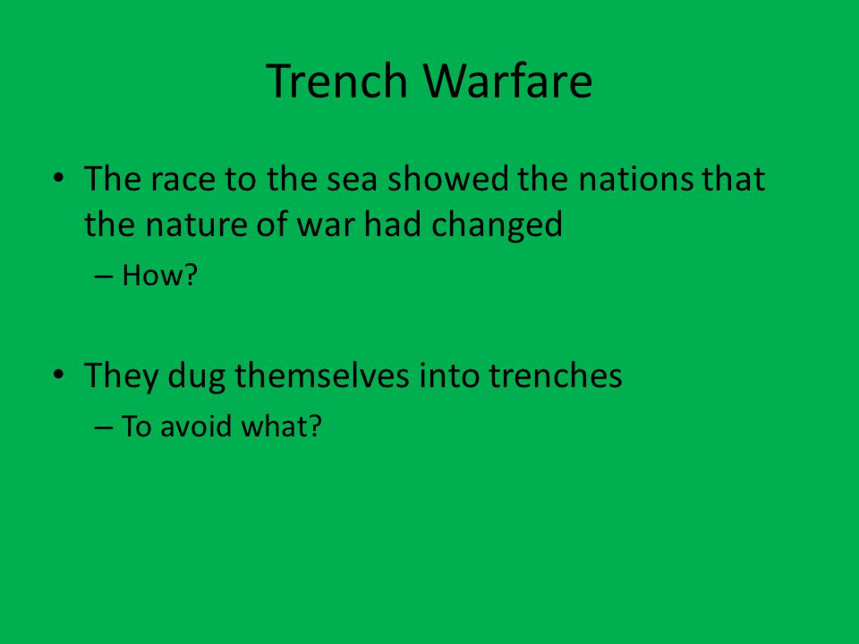 Trench Warfare The race to the sea showed the nations that the nature of war had changed – How? They dug themselves into trenches – To avoid what?