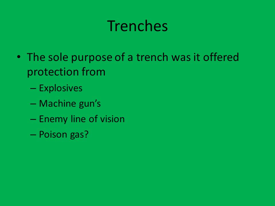 Trenches The sole purpose of a trench was it offered protection from – Explosives – Machine gun's – Enemy line of vision – Poison gas