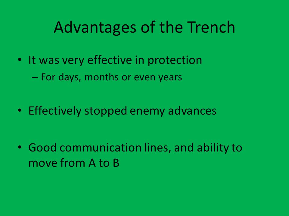Advantages of the Trench It was very effective in protection – For days, months or even years Effectively stopped enemy advances Good communication lines, and ability to move from A to B