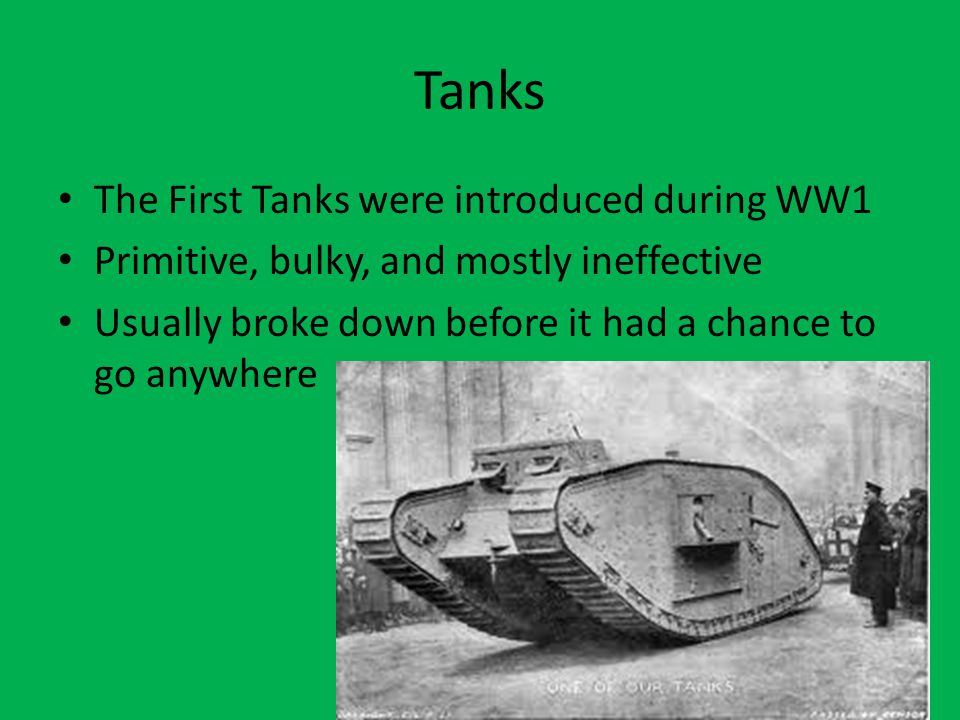 Tanks The First Tanks were introduced during WW1 Primitive, bulky, and mostly ineffective Usually broke down before it had a chance to go anywhere