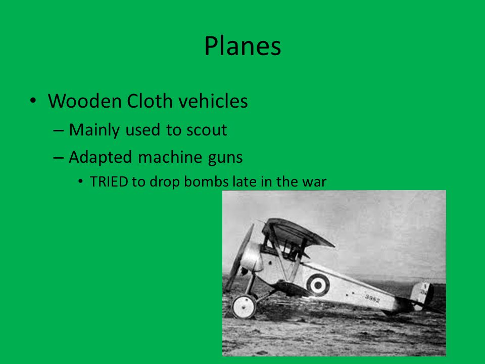 Planes Wooden Cloth vehicles – Mainly used to scout – Adapted machine guns TRIED to drop bombs late in the war