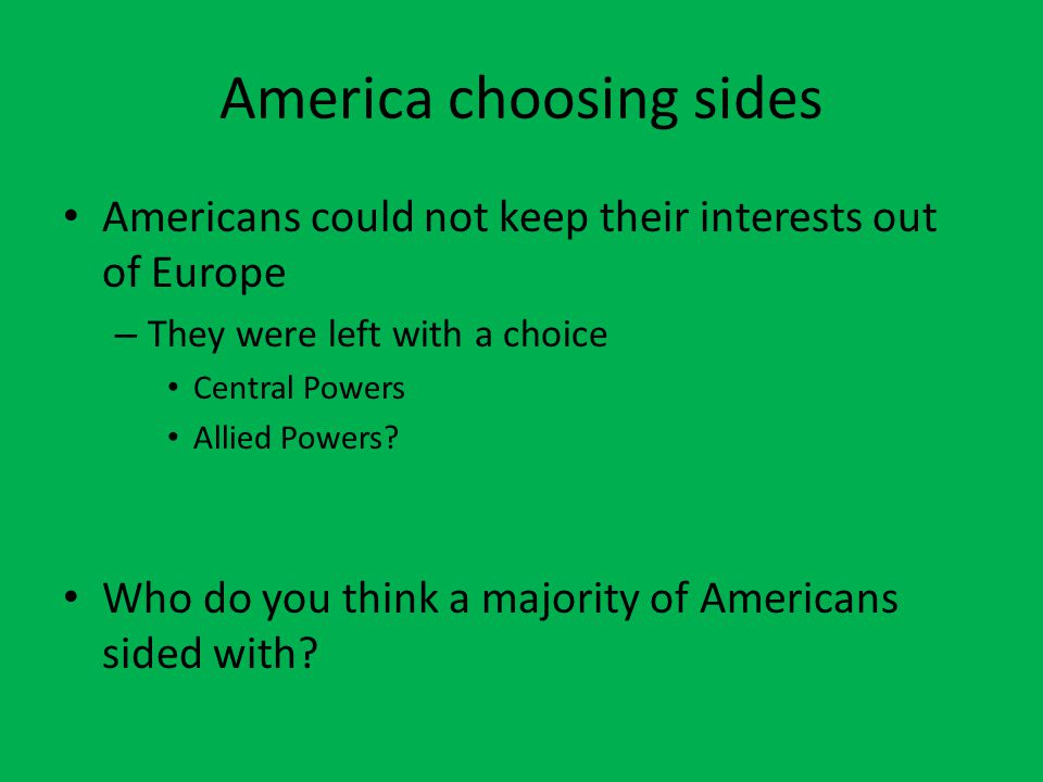 America choosing sides Americans could not keep their interests out of Europe – They were left with a choice Central Powers Allied Powers.