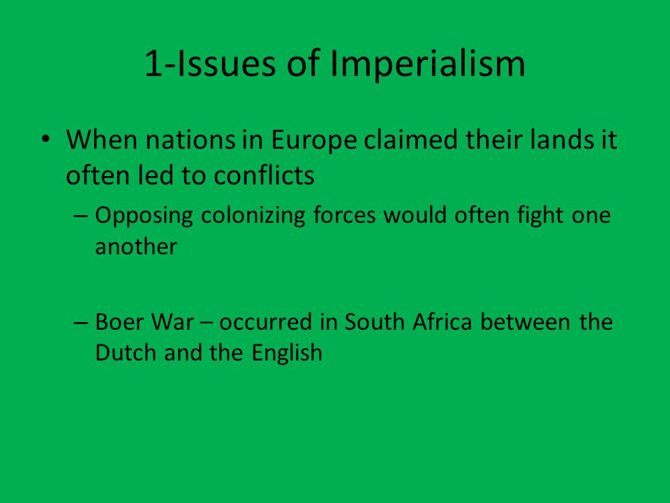 1-Issues of Imperialism When nations in Europe claimed their lands it often led to conflicts – Opposing colonizing forces would often fight one another – Boer War – occurred in South Africa between the Dutch and the English