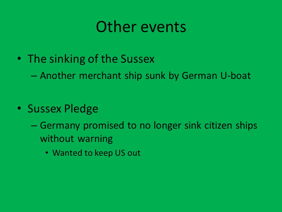 Other events The sinking of the Sussex – Another merchant ship sunk by German U-boat Sussex Pledge – Germany promised to no longer sink citizen ships without warning Wanted to keep US out