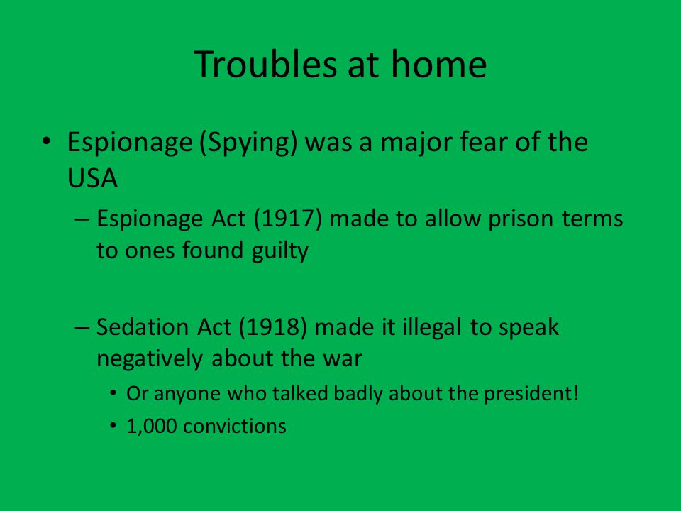 Troubles at home Espionage (Spying) was a major fear of the USA – Espionage Act (1917) made to allow prison terms to ones found guilty – Sedation Act