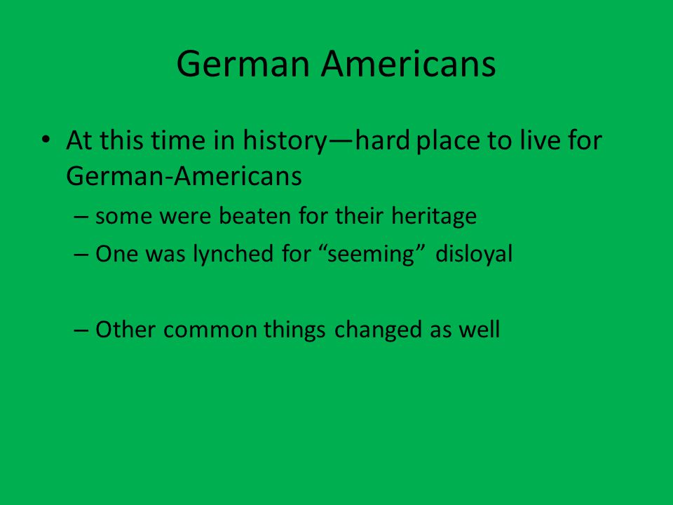 German Americans At this time in history—hard place to live for German-Americans – some were beaten for their heritage – One was lynched for seeming disloyal – Other common things changed as well