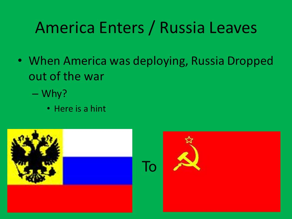 America Enters / Russia Leaves When America was deploying, Russia Dropped out of the war – Why.