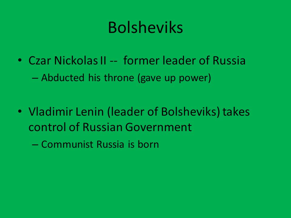 Bolsheviks Czar Nickolas II -- former leader of Russia – Abducted his throne (gave up power) Vladimir Lenin (leader of Bolsheviks) takes control of Ru