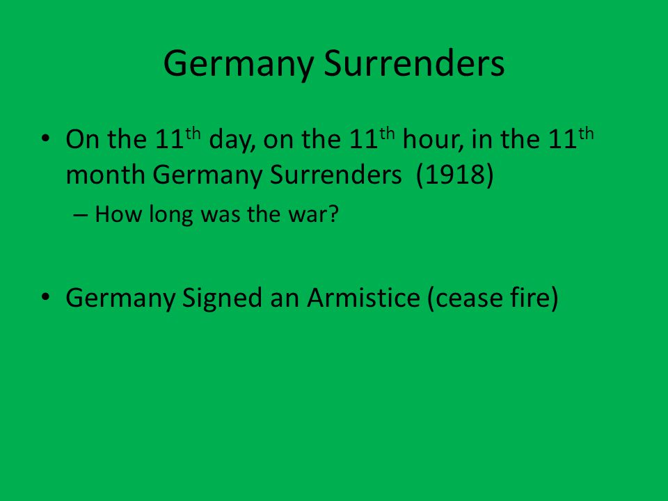 Germany Surrenders On the 11 th day, on the 11 th hour, in the 11 th month Germany Surrenders (1918) – How long was the war.