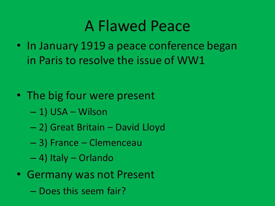 A Flawed Peace In January 1919 a peace conference began in Paris to resolve the issue of WW1 The big four were present – 1) USA – Wilson – 2) Great Britain – David Lloyd – 3) France – Clemenceau – 4) Italy – Orlando Germany was not Present – Does this seem fair
