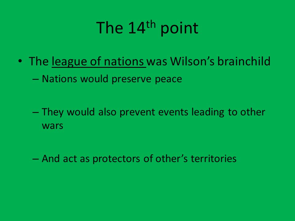 The 14 th point The league of nations was Wilson's brainchild – Nations would preserve peace – They would also prevent events leading to other wars – And act as protectors of other's territories