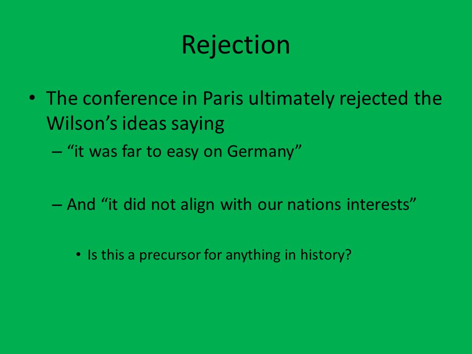 "Rejection The conference in Paris ultimately rejected the Wilson's ideas saying – ""it was far to easy on Germany"" – And ""it did not align with our nat"