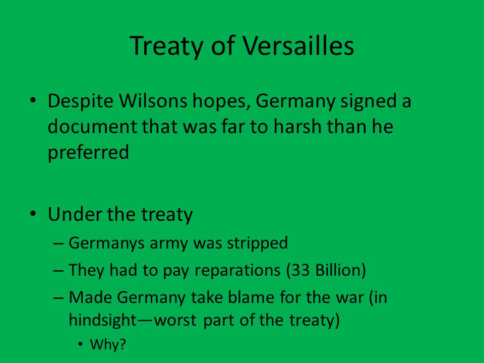 Treaty of Versailles Despite Wilsons hopes, Germany signed a document that was far to harsh than he preferred Under the treaty – Germanys army was str