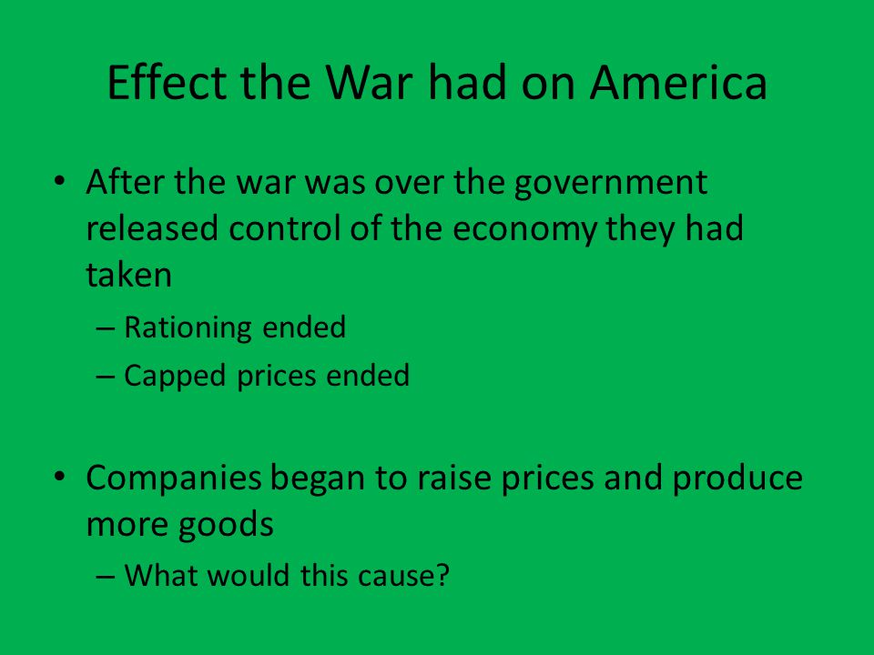 Effect the War had on America After the war was over the government released control of the economy they had taken – Rationing ended – Capped prices e