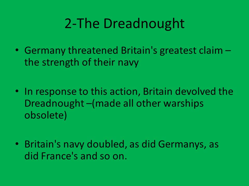 2-The Dreadnought Germany threatened Britain's greatest claim – the strength of their navy In response to this action, Britain devolved the Dreadnough