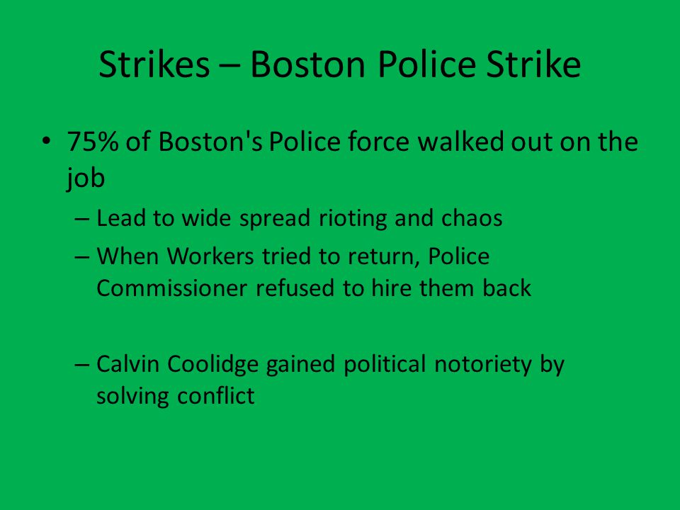 Strikes – Boston Police Strike 75% of Boston's Police force walked out on the job – Lead to wide spread rioting and chaos – When Workers tried to retu
